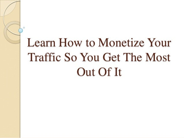 Learn How to Monetize YourTraffic So You Get The Most          Out Of It