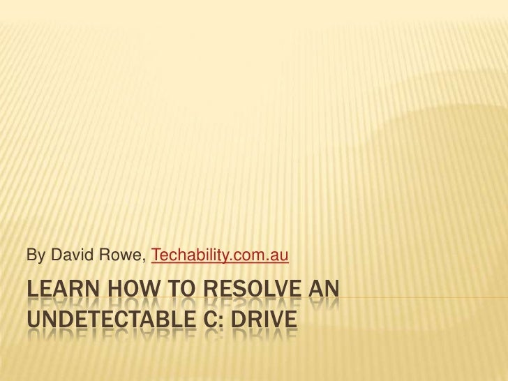 By David Rowe, Techability.com.auLEARN HOW TO RESOLVE ANUNDETECTABLE C: DRIVE