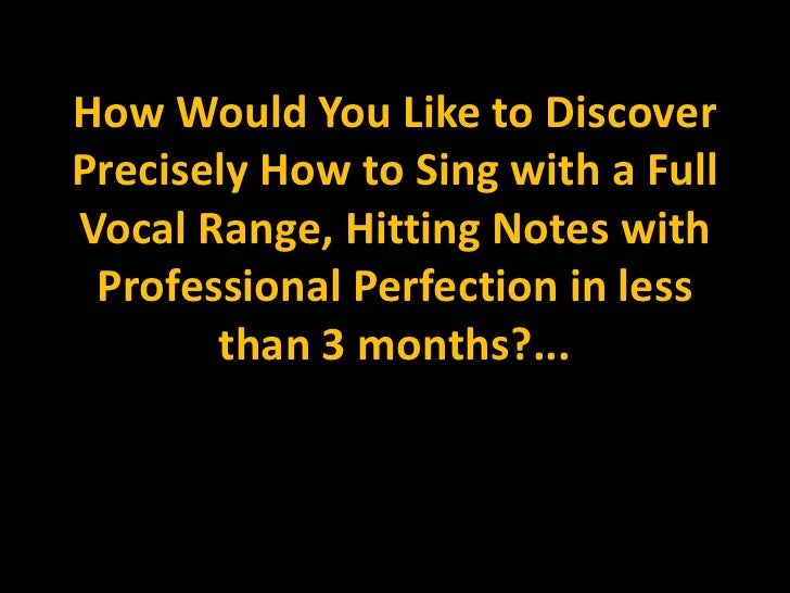 How Would You Like to Discover Precisely How to Sing with a Full Vocal Range, Hitting Notes with Professional Perfection i...
