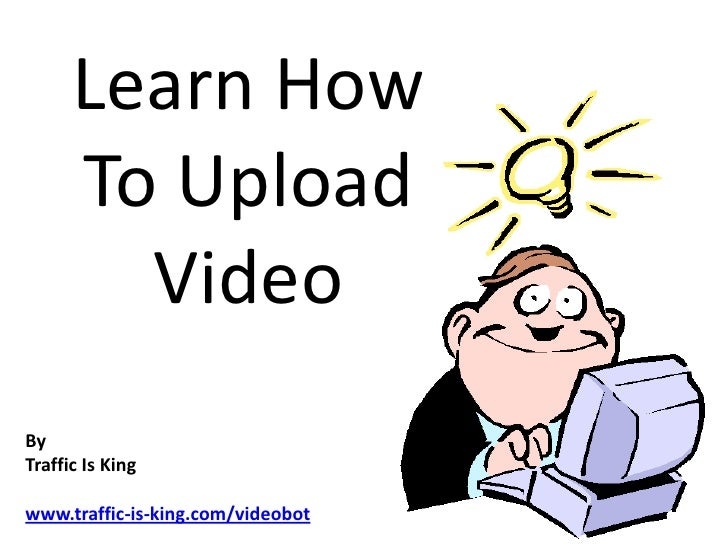 Learn How To Upload Video<br />By <br />Traffic Is King<br />www.traffic-is-king.com/videobot<br />