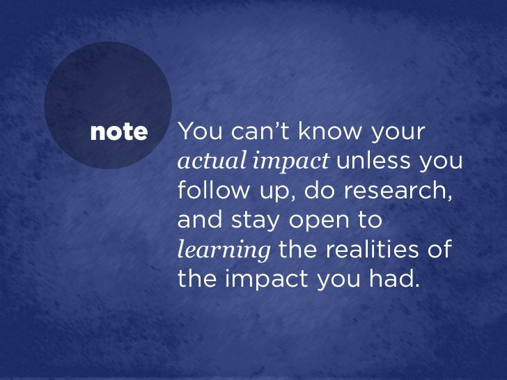 note   You can't know your       actual impact unless you       follow up, do research,       and stay open to       learn...
