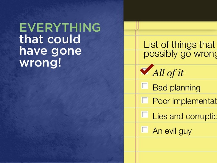 EVERYTHINGthat could   List of things thathave gone    possibly go wrongwrong!               All of it               Bad p...