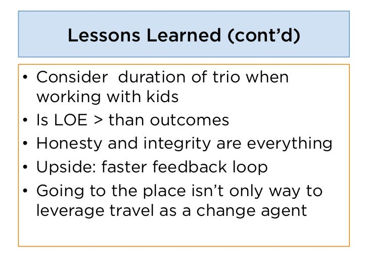 Lessons Learned (cont'd)• Consider duration of trio when   working with kids• Is LOE > than outcomes• Honesty and integ...