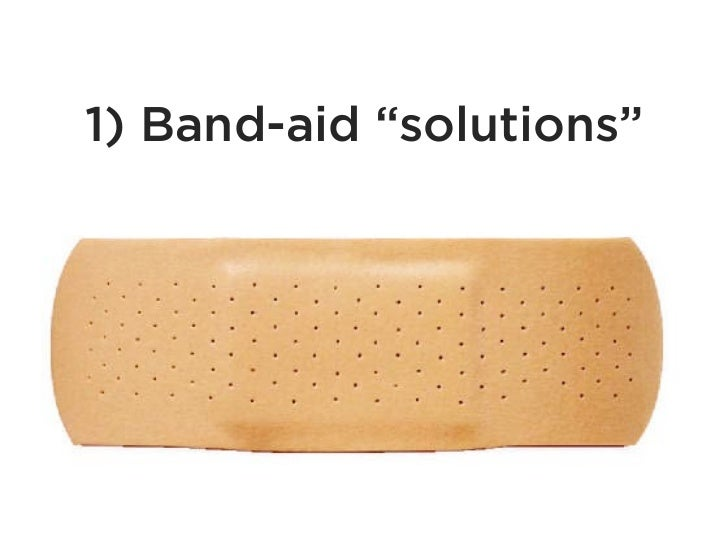 """1) Band-aid """"solutions"""""""