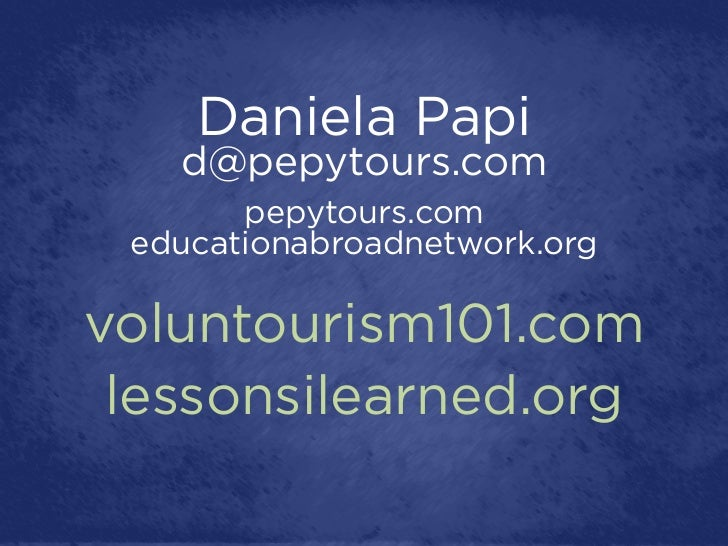 Daniela Papi   d@pepytours.com       pepytours.com educationabroadnetwork.orgvoluntourism101.com lessonsilearned.org