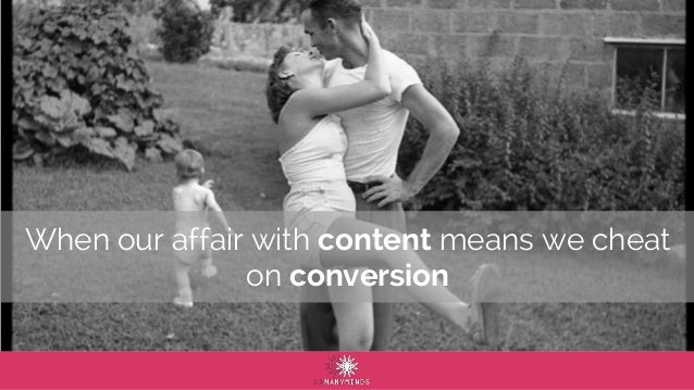 When our affair with content means we cheat on conversion