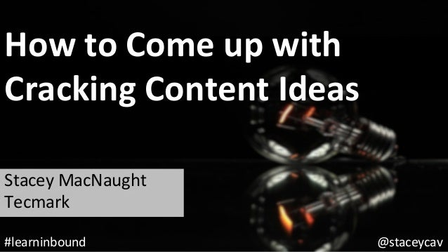 How	to	Come	up	with		 Cracking	Content	Ideas	 Stacey	MacNaught	 Tecmark	 @staceycav	#learninbound