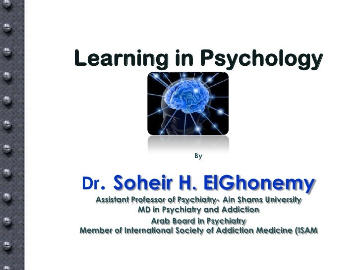 Learning in Psychology                            ByDr. Soheir H. ElGhonemy  Assistant Professor of Psychiatry- Ain Shams ...