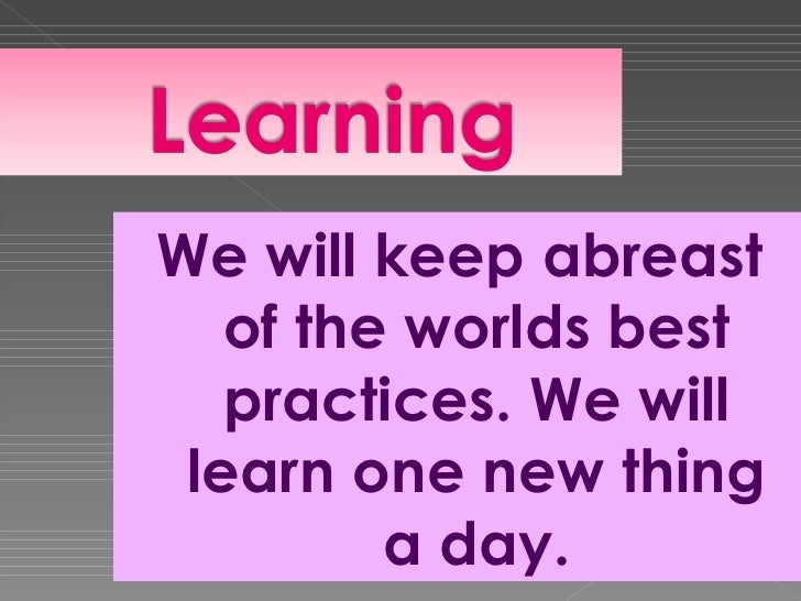 We will keep abreast   of the worlds best   practices. We will learn one new thing         a day.