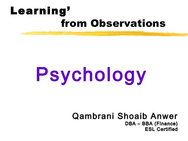 Learning'from ObservationsPsychologyQambrani Shoaib AnwerDBA – BBA (Finance)ESL Certified