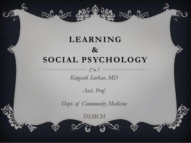 LEARNING & SOCIAL PSYCHOLOGY Kingsuk Sarkar, MD Asst. Prof. Dept. of Community Medicine DSMCH