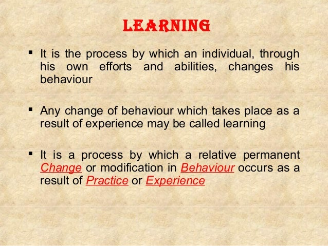 Learning  It is the process by which an individual, through his own efforts and abilities, changes his behaviour  Any ch...