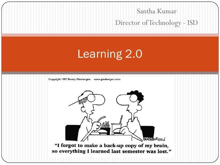 Santha Kumar       Director of Technology - ISD    Learning 2.0