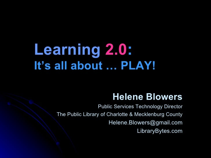 Learning  2.0 :   It's all about … PLAY! Helene Blowers Public Services Technology Director The Public Library of Charlott...