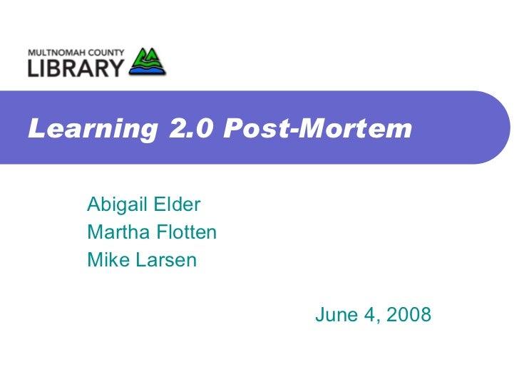 Learning 2.0 Post-Mortem Abigail Elder Martha Flotten Mike Larsen June 4, 2008