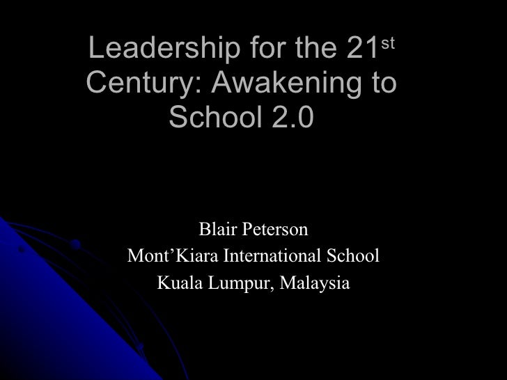 Leadership for the 21 st  Century: Awakening to School 2.0 Blair Peterson Mont'Kiara International School Kuala Lumpur, Ma...