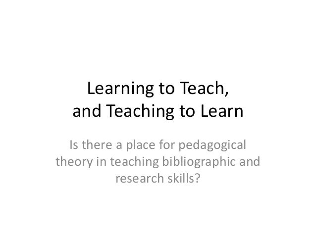 Learning to Teach, and Teaching to Learn Is there a place for pedagogical theory in teaching bibliographic and research sk...