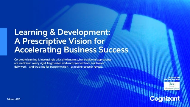 February 2021 Learning & Development: A Prescriptive Vision for Accelerating Business Success Corporate learning is increa...