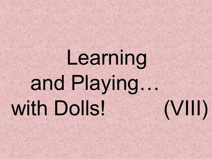Learning  and Playing…  with Dolls!  (VIII)