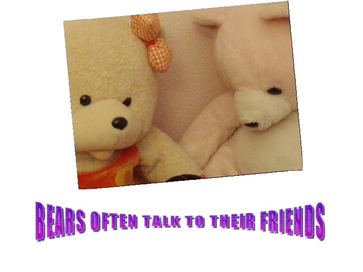 BEARS OFTEN TALK TO THEIR FRIENDS