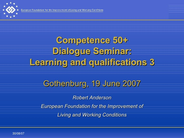 Competence 50+ Dialogue Seminar: Learning and qualifications 3 Gothenburg, 19 June 2007 Robert Anderson European Foundatio...