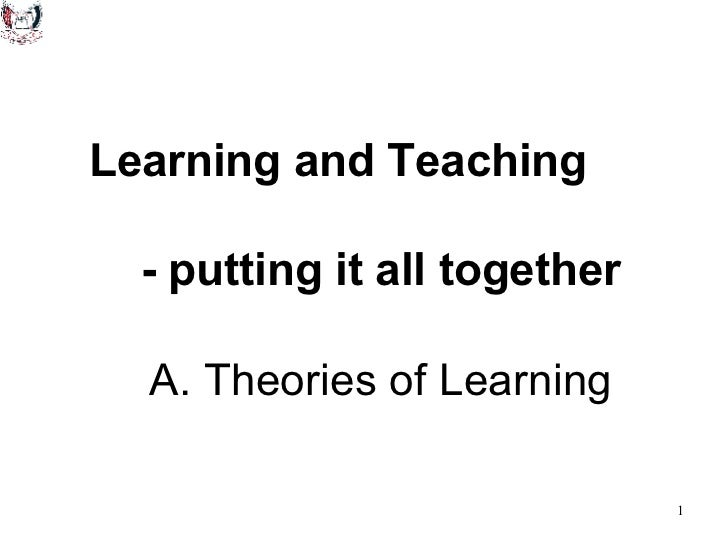 Learning and Teaching  - putting it all together   A. Theories of Learning