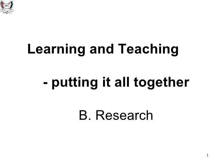 Learning and Teaching  - putting it all together   B. Research