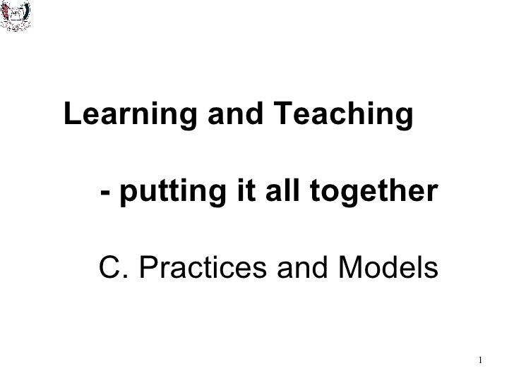 Learning and Teaching  - putting it all together   C. Practices and Models
