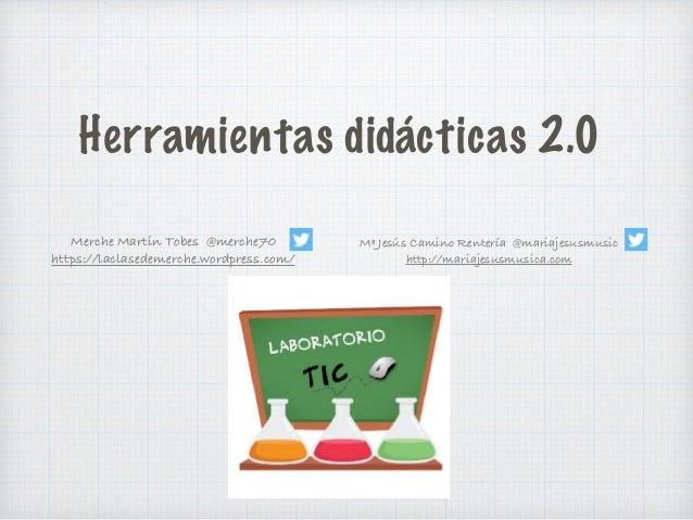 Herramientas didácticas 2.0 Merche Martín Tobes @merche70 https://laclasedemerche.wordpress.com/ Mª Jesús Camino Rentería ...