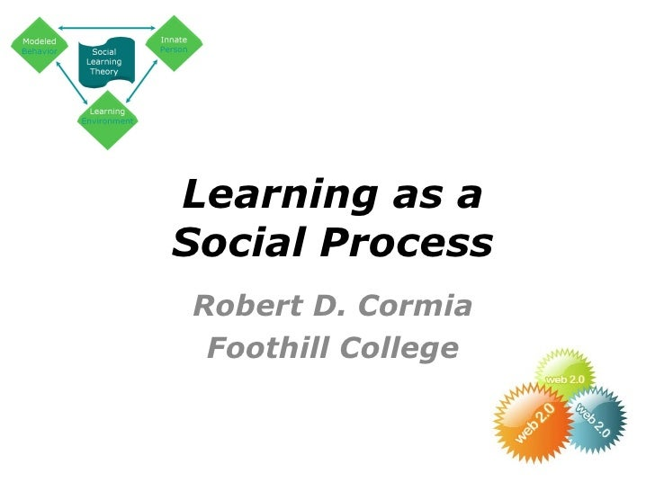 Learning as a Social Process Robert D. Cormia Foothill College