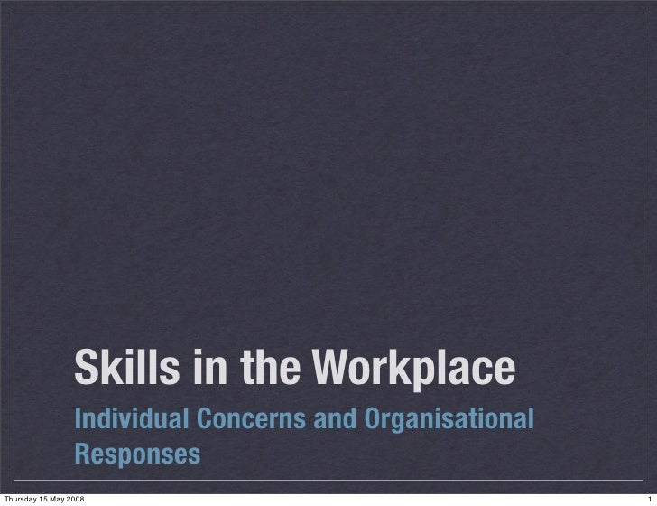 Skills in the Workplace                  Individual Concerns and Organisational                  Responses Thursday 15 May...