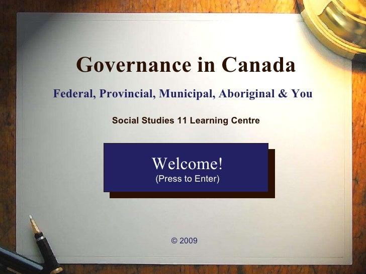 Governance in Canada Federal, Provincial, Municipal, Aboriginal & You   © 2009 Welcome! (Press to Enter) Social Studies 11...