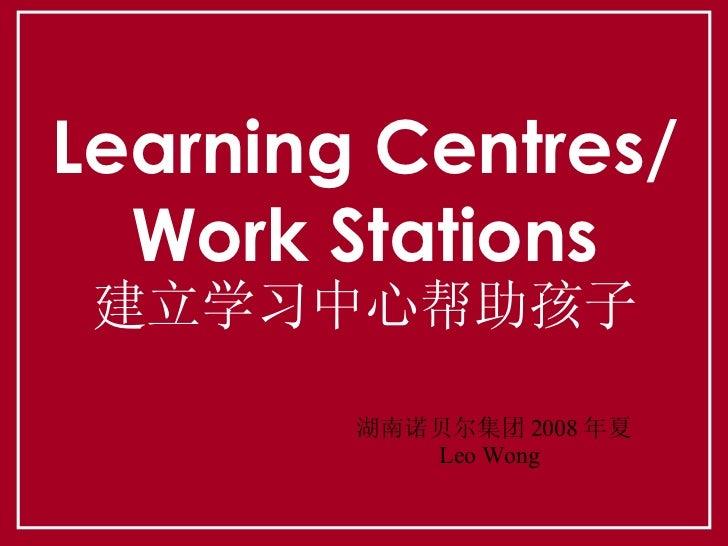 Learning Centres/ Work Stations 建立学习中心帮助孩子 湖南诺贝尔集团 2008 年夏 Leo Wong