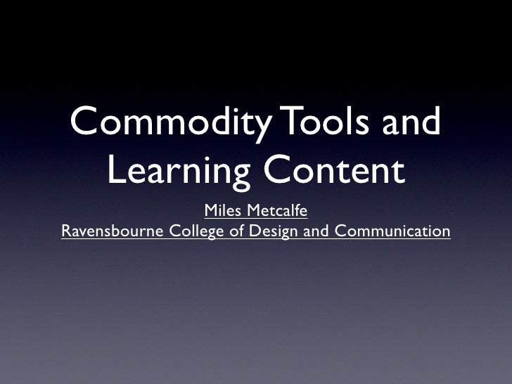 Commodity Tools and   Learning Content                   Miles Metcalfe Ravensbourne College of Design and Communication