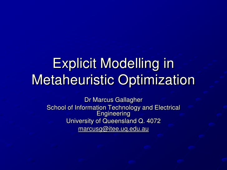 Explicit Modelling in Metaheuristic Optimization                 Dr Marcus Gallagher   School of Information Technology an...