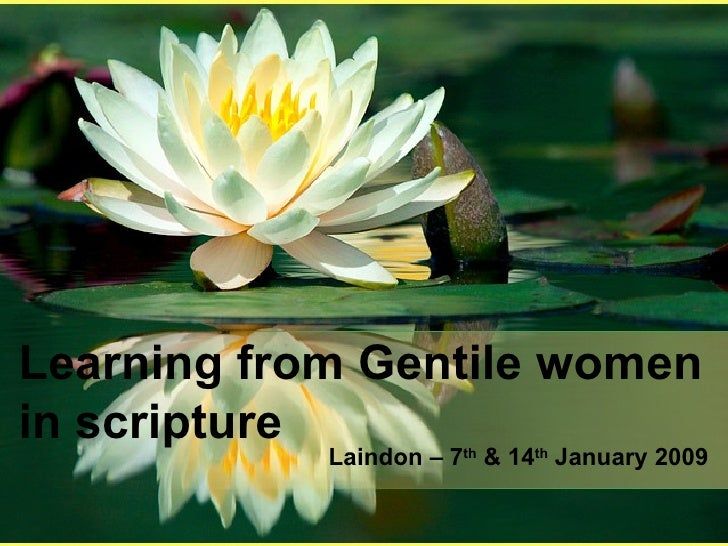 Learning from Gentile women in scripture Laindon – 7 th  & 14 th  January 2009