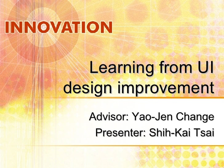 Learning from UI design improvement Advisor: Yao-Jen Change Presenter: Shih-Kai Tsai