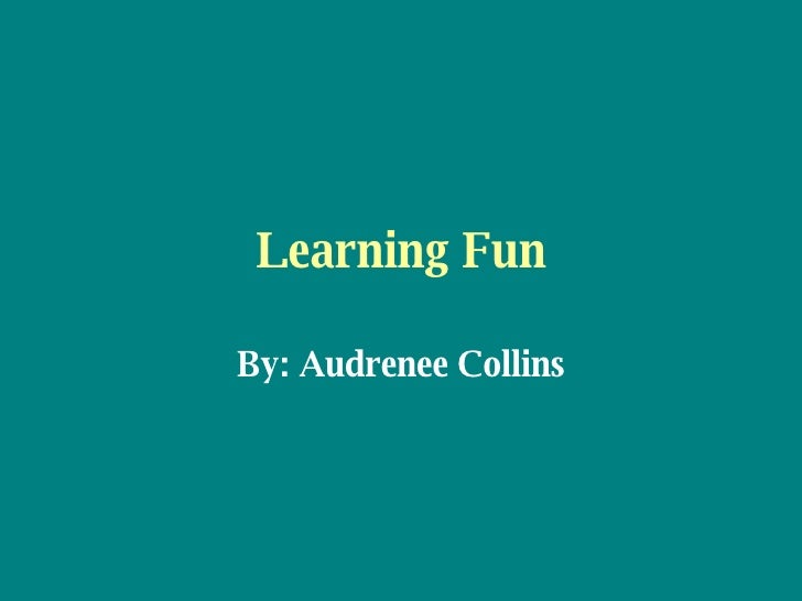 Learning Fun By: Audrenee Collins