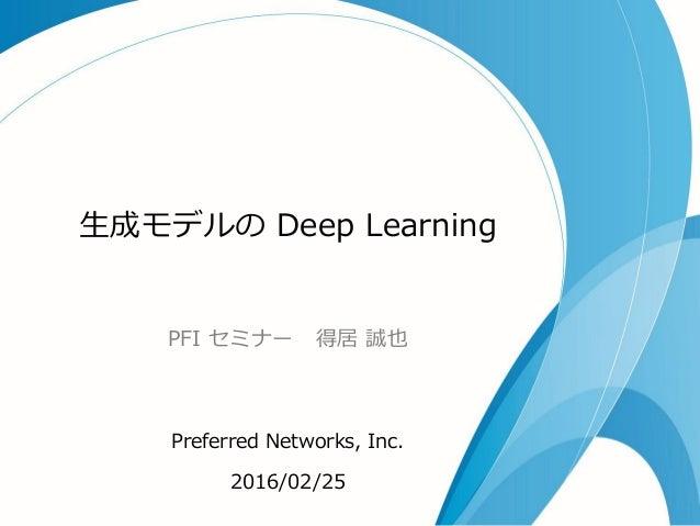 生成モデルの Deep Learning PFI セミナー 得居 誠也 Preferred Networks, Inc. 2016/02/25