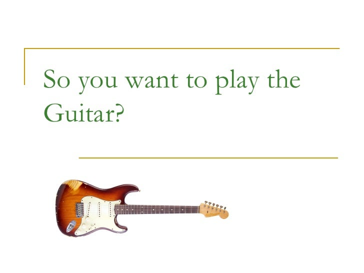 So you want to play the Guitar?
