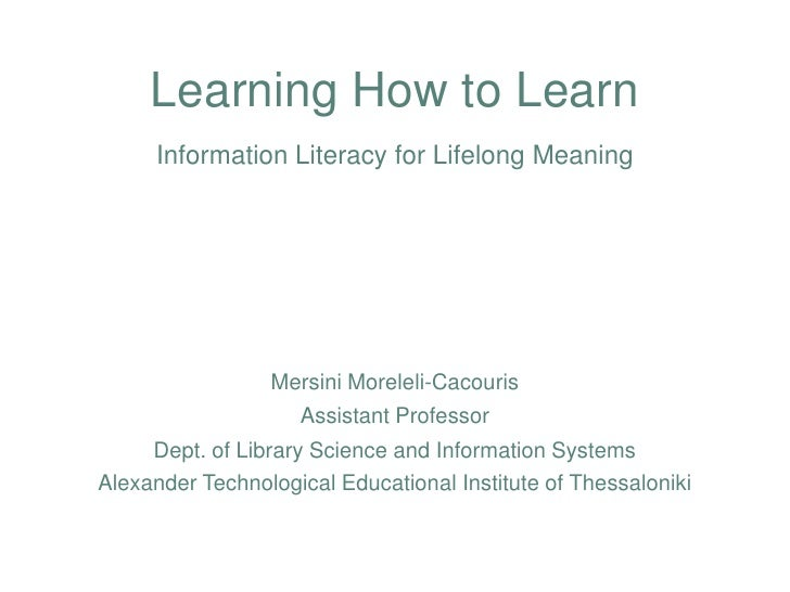 Learning How to LearnInformation Literacy for Lifelong Meaning<br />MersiniMoreleli-Cacouris<br />Assistant Professor<br /...