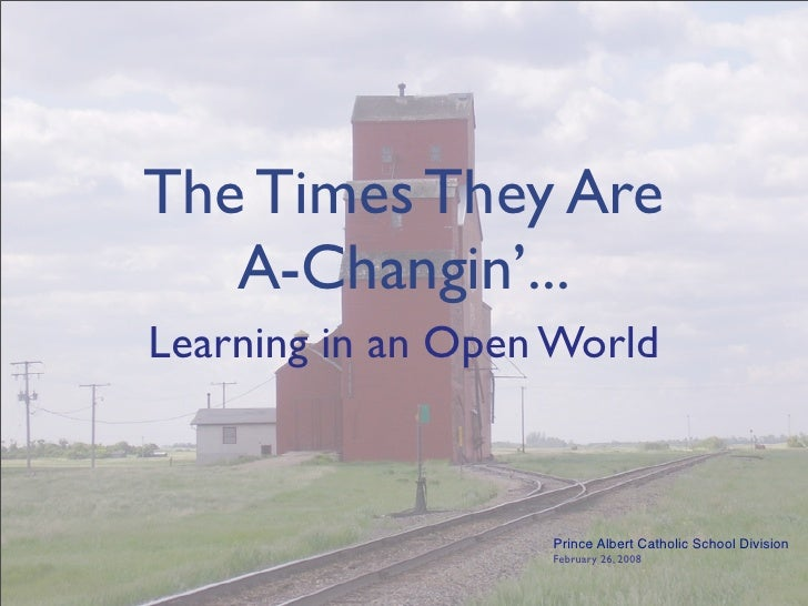 The Times They Are    A-Changin'... Learning in an Open World                       Prince Albert Catholic School Division...