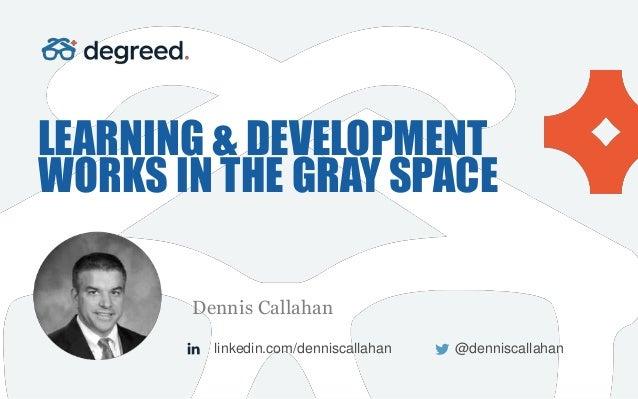 LEARNING & DEVELOPMENT WORKS IN THE GRAY SPACE Dennis Callahan linkedin.com/denniscallahan @denniscallahan