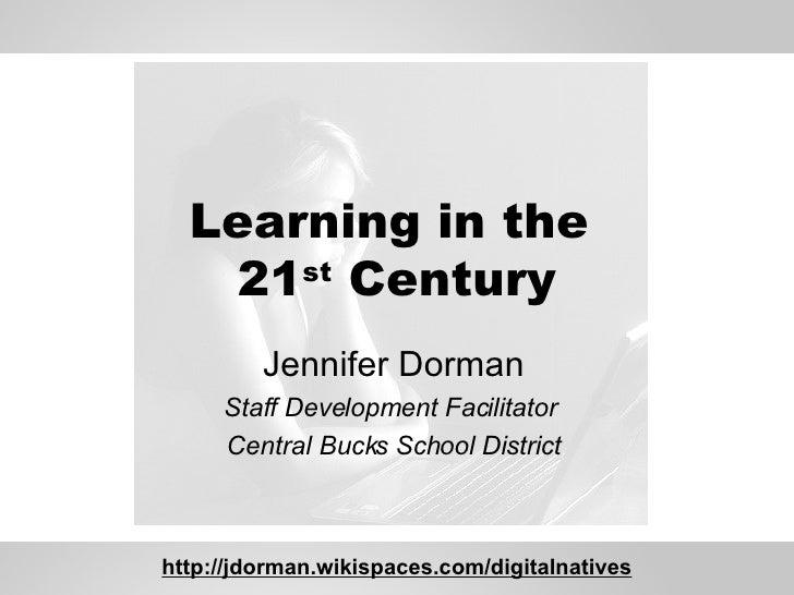 Learning in the  21 st  Century Jennifer Dorman Staff Development Facilitator  Central Bucks School District http://jdorma...