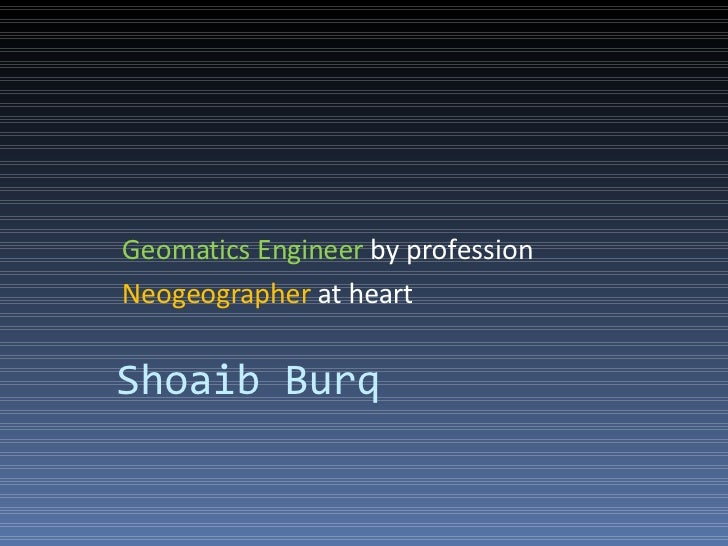 Geomatics Engineer by profession Neogeographer at heart   Shoaib Burq