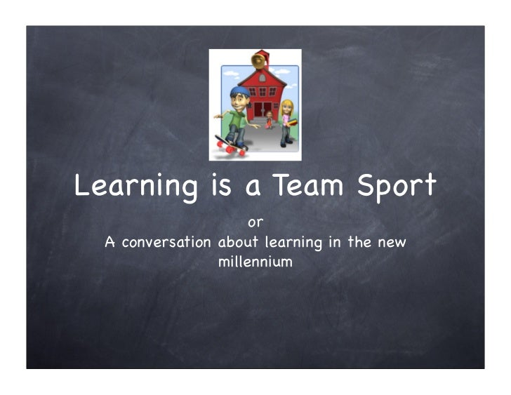 Learning is a Team Sport                       or   A conversation about learning in the new                  millennium