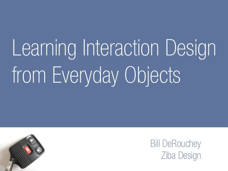Learning Interaction Design from Everyday Objects                    Bill DeRouchey                        Ziba Design