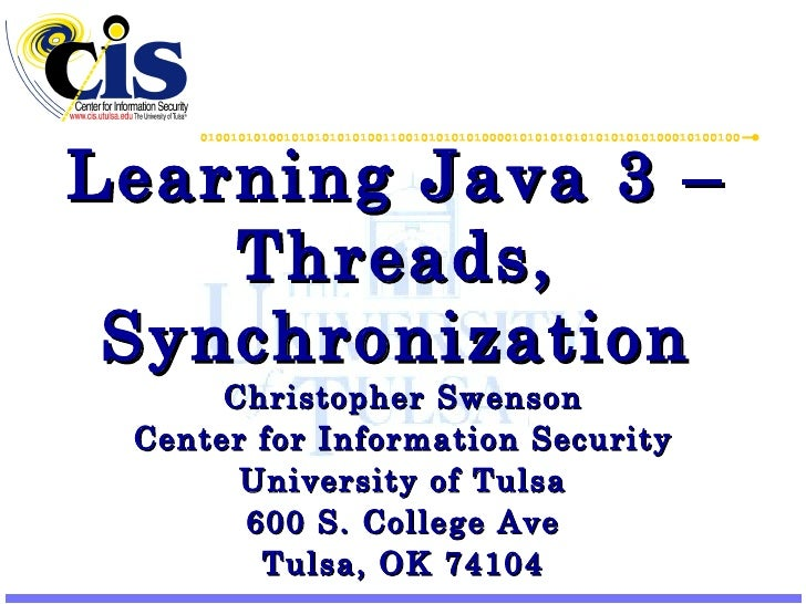 Learning Java 3 –Threads, Synchronization Christopher Swenson Center for Information Security University of Tulsa 600 S. C...