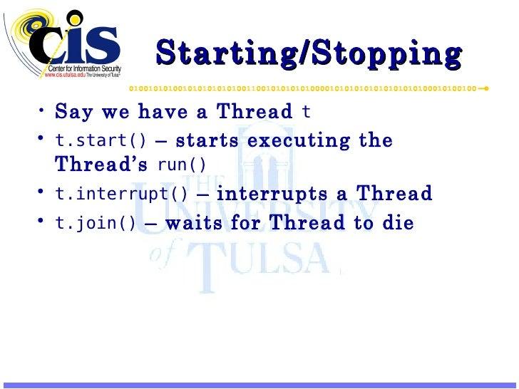 Starting/Stopping <ul><li>Say we have a Thread  t </li></ul><ul><li>t.start()  – starts executing the Thread's  run() </li...