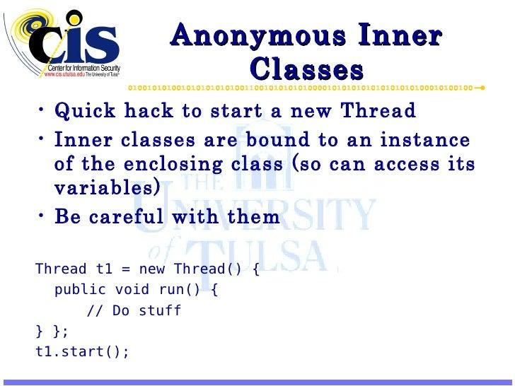 Anonymous Inner Classes <ul><li>Quick hack to start a new Thread </li></ul><ul><li>Inner classes are bound to an instance ...